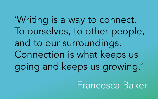 'Writing is a way to connect. To ourselves, to other people, and to our surroundings. Connection is what keeps us going and keeps us growing.' Francesca Baker