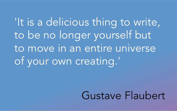 'It is a delicious thing to write, to be no longer yourself but to move in an entire universe of your own creating.' Gustave Flaubert