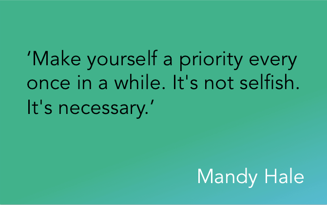 'Make yourself a priority every once in a while. It's not selfish. It's necessary.' Mandy Hale