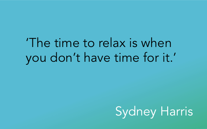 'The time to relax is when you don't have time for it.' Sydney Harris