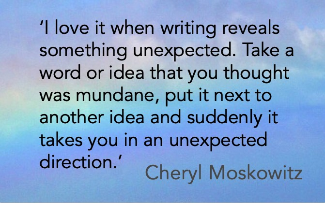 'I love it when writing reveals something unexpected. Take a word or idea that you thought was mundane, put it next to another idea and suddenly it takes you in an unexpected direction.' Cheryl Moskowitz