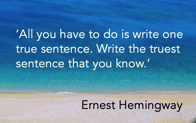 'All you have to do is write one true sentence. Write the truest sentence that you know.' Ernest Hemingway