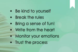 Be kind to yourself. Break the rules. Bring a sense of fun! Write from the heart. Monitor your emotions. Trust the process.