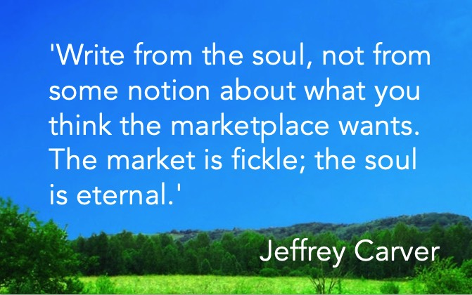 'Write from the soul, not from some notion about what you think the marketplace wants. The market is fickle; the soul is eternal.' Jeffrey Carver