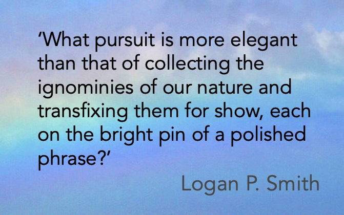 'What pursuit is more elegant than that of collecting the ignominies of our nature and transfixing them for show, each on the bright pin of a polished phrase?' Logan P. Smith