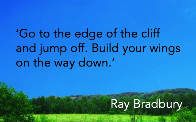'Go to the edge of the cliff and jump off. Build your wings on the way down.' Ray Bradbury