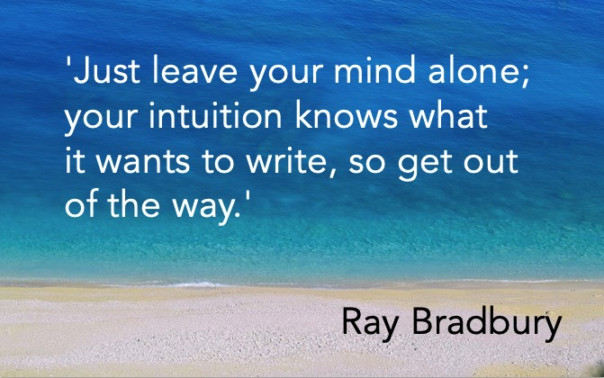 'Just leave your mind alone; your intuition knows what it wants to write, so get out of the way.' Ray Bradbury
