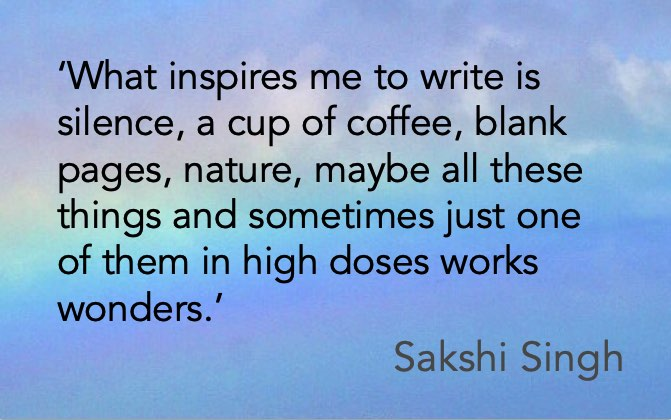 'What inspires me to write is silence, a cup of coffee, blank pages, nature, maybe all these things and sometimes just one of them in high doses works wonders.' Sakshi Singh