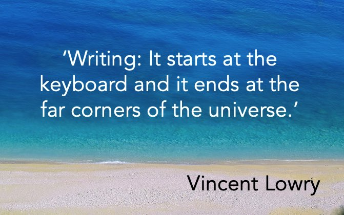 'Writing: It starts at the keyboard and it ends at the far corners of the universe.' Vincent Lowry
