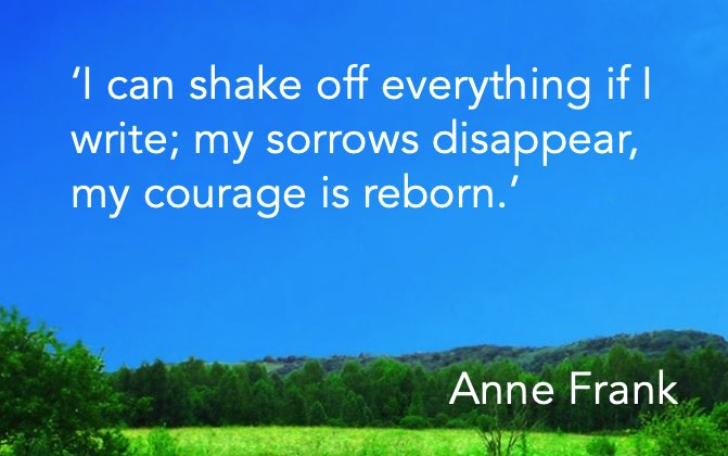 'I can shake off everything if I write; my sorrows disappear, my courage is reborn.' Anne Frank